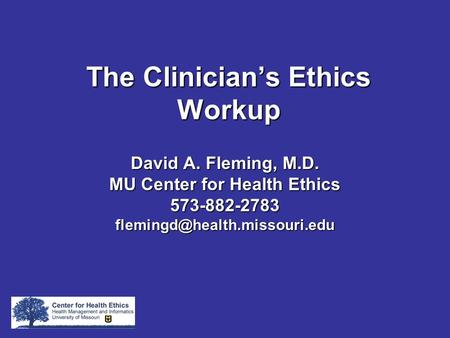 TheClinician's Ethics Workup The Clinician's Ethics Workup David A. Fleming, M.D. MU Center for Health Ethics