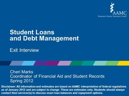 Student Loans and Debt Management Exit Interview Cheri Marks Coordinator of Financial Aid and Student Records Spring 2012 Disclaimer: All information and.