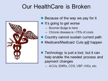 Our HealthCare is Broken Because of the way we pay for it It's going to get worse –Boomer Bulge is here –Chronic disease is >75% of costs Country cannot.