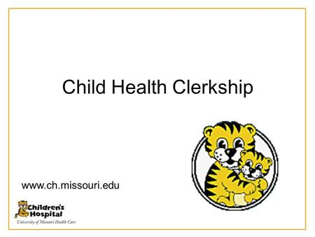 Child Health Clerkship www.ch.missouri.edu. Organization of Rotation 4 weeks of inpatient care – 2 weeks on the pediatric wards – 1 week night float (three.