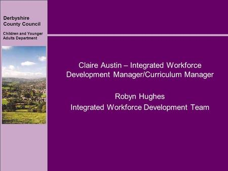 Derbyshire County Council Children and Younger Adults Department Claire Austin – Integrated Workforce Development Manager/Curriculum Manager Robyn Hughes.