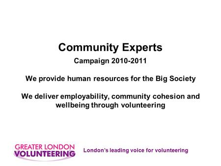 London's leading voice for volunteering Community Experts Campaign 2010-2011 We provide human resources for the Big Society We deliver employability, community.