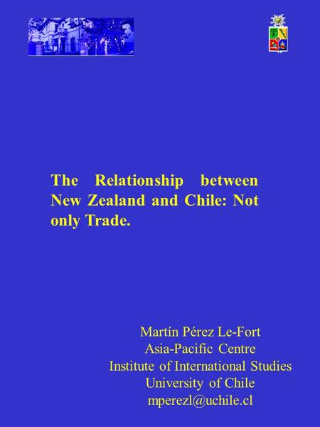 Martín Pérez Le-Fort Asia-Pacific Centre Institute of International Studies University of Chile The Relationship between New Zealand.