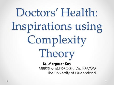 Doctors' Health: Inspirations using Complexity Theory Dr. Margaret Kay MBBS(Hons),FRACGP, Dip.RACOG The University of Queensland.