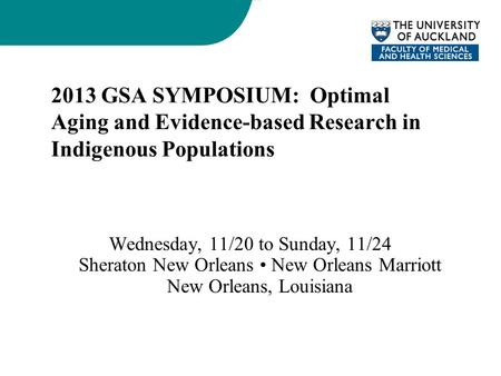 2013 GSA SYMPOSIUM: Optimal Aging and Evidence-based Research in Indigenous Populations Wednesday, 11/20 to Sunday, 11/24 Sheraton New Orleans New Orleans.