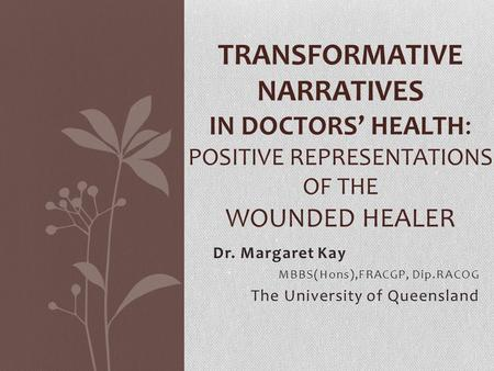 Dr. Margaret Kay MBBS(Hons),FRACGP, Dip.RACOG The University of Queensland TRANSFORMATIVE NARRATIVES IN DOCTORS' HEALTH: POSITIVE REPRESENTATIONS OF THE.