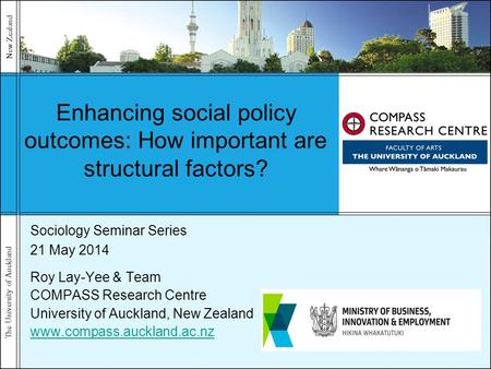 The University of Auckland New Zealand Enhancing social policy outcomes: How important are structural factors? Sociology Seminar Series 21 May 2014 Roy.
