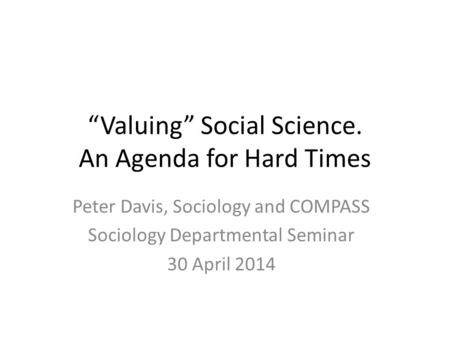 """Valuing"" Social Science. An Agenda for Hard Times Peter Davis, Sociology and COMPASS Sociology Departmental Seminar 30 April 2014."