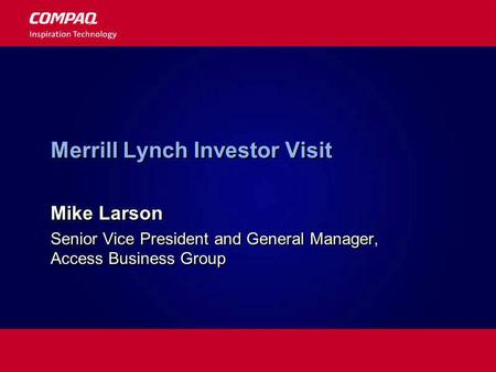 Merrill Lynch Investor Visit Mike Larson Senior Vice President and General Manager, Access Business Group Mike Larson Senior Vice President and General.