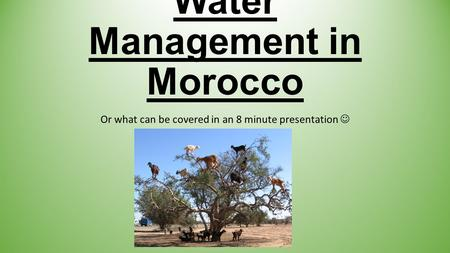 Water Management in Morocco Or what can be covered in an 8 minute presentation.