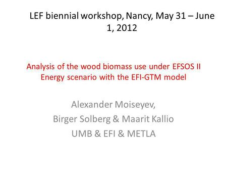 Analysis of the wood biomass use under EFSOS II Energy scenario with the EFI-GTM model Alexander Moiseyev, Birger Solberg & Maarit Kallio UMB & EFI & METLA.
