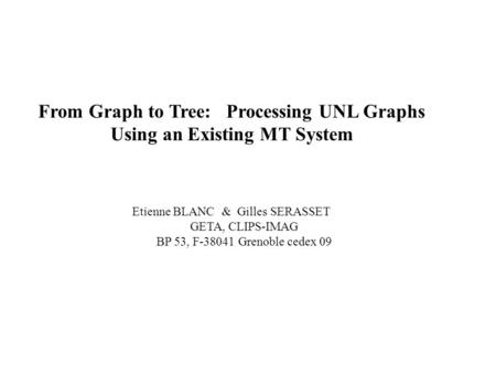 From Graph to Tree: Processing UNL Graphs Using an Existing MT System Etienne BLANC & Gilles SERASSET GETA, CLIPS-IMAG BP 53, F-38041 Grenoble cedex 09.