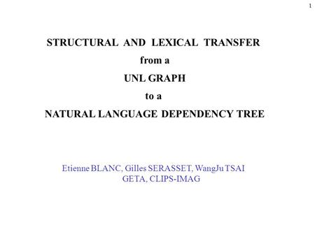 1 STRUCTURAL AND LEXICAL TRANSFER from a UNL GRAPH to a NATURAL LANGUAGE DEPENDENCY TREE Etienne BLANC, Gilles SERASSET, WangJu TSAI GETA, CLIPS-IMAG.