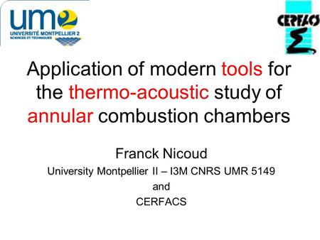 Application of modern tools for the thermo-acoustic study of annular combustion chambers Franck Nicoud University Montpellier II – I3M CNRS UMR 5149 and.