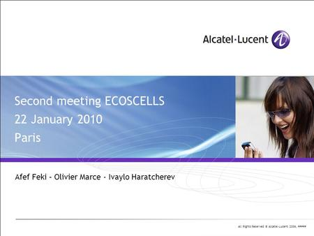 All Rights Reserved © Alcatel-Lucent 2006, ##### Second meeting ECOSCELLS 22 January 2010 Paris Afef Feki – Olivier Marce - Ivaylo Haratcherev.