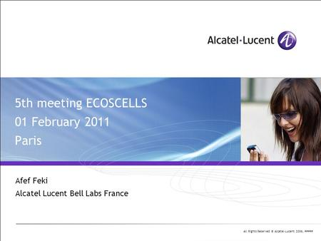 All Rights Reserved © Alcatel-Lucent 2006, ##### 5th meeting ECOSCELLS 01 February 2011 Paris Afef Feki Alcatel Lucent Bell Labs France.