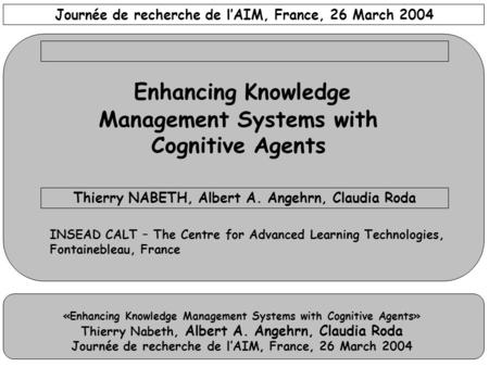 «Enhancing Knowledge Management Systems with Cognitive Agents» Thierry Nabeth, Albert A. Angehrn, Claudia Roda Journée de recherche de l'AIM, France, 26.