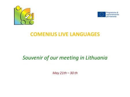 COMENIUS LIVE LANGUAGES Souvenir of our meeting in Lithuania May 21th – 30 th.