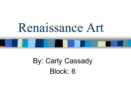 Renaissance Art By: Carly Cassady Block: 6. The renaissance was a period of great creativity and intellectual activity, during which artists broke away.
