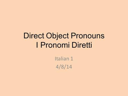 Direct Object Pronouns I Pronomi Diretti Italian 1 4/8/14.