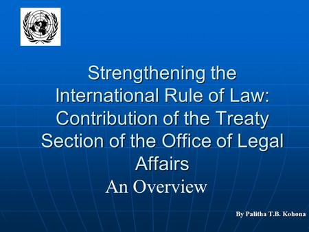 Strengthening the International Rule of Law: Contribution of the Treaty Section of the Office of Legal Affairs By Palitha T.B. Kohona An Overview.