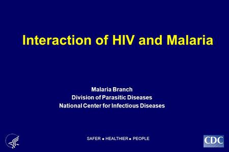 Interaction of HIV and Malaria Malaria Branch Division of Parasitic Diseases National Center for Infectious Diseases SAFER HEALTHIER PEOPLE.