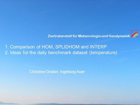 Zentralanstalt für Meteorologie und Geodynamik 1. Comparison of HOM, SPLIDHOM and INTERP 2. Ideas for the daily benchmark dataset (temperature) Christine.
