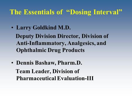 "The Essentials of ""Dosing Interval"" Larry Goldkind M.D. Deputy Division Director, Division of Anti-Inflammatory, Analgesics, and Ophthalmic Drug Products."