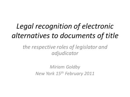 Legal recognition of electronic alternatives to documents of title the respective roles of legislator and adjudicator Miriam Goldby New York 15 th February.