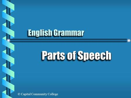 © Capital Community College English Grammar Parts of Speech.