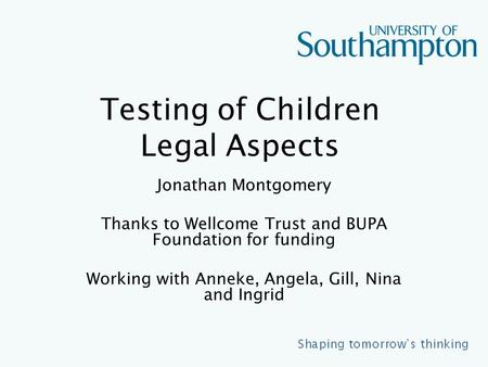 Testing of Children Legal Aspects Jonathan Montgomery Thanks to Wellcome Trust and BUPA Foundation for funding Working with Anneke, Angela, Gill, Nina.
