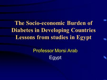 The Socio-economic Burden of Diabetes in Developing Countries Lessons from studies in Egypt Professor Morsi Arab Egypt.