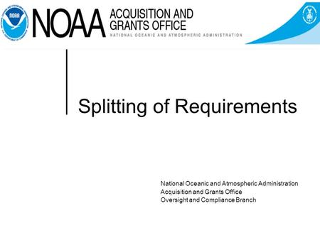 Splitting of Requirements National Oceanic and Atmospheric Administration Acquisition and Grants Office Oversight and Compliance Branch.