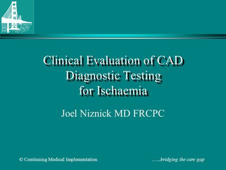 © Continuing Medical Implementation …...bridging the care gap Clinical Evaluation of CAD Diagnostic Testing for Ischaemia Joel Niznick MD FRCPC.