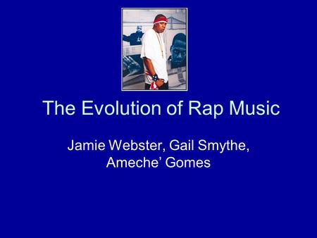 The Evolution of Rap Music Jamie Webster, Gail Smythe, Ameche' Gomes.