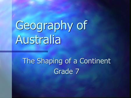 Geography of Australia The Shaping of a Continent Grade 7.