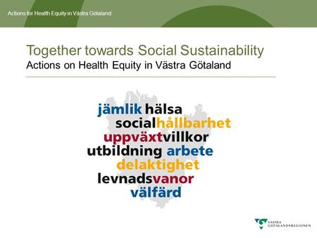 Actions for Health Equity in Västra Götaland Together towards Social Sustainability Actions on Health Equity in Västra Götaland.