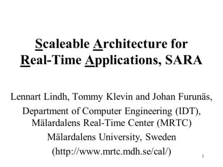 1 Scaleable Architecture for Real-Time Applications, SARA Lennart Lindh, Tommy Klevin and Johan Furunäs, Department of Computer Engineering (IDT), Mälardalens.