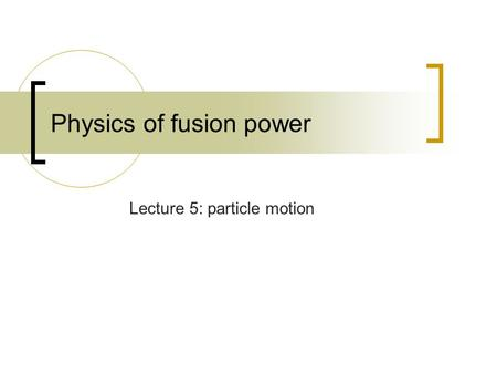 Physics of fusion power Lecture 5: particle motion.