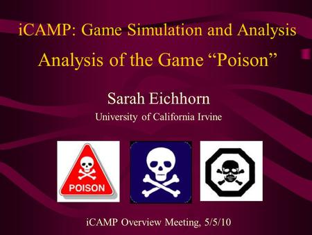 "ICAMP: Game Simulation and Analysis Analysis of the Game ""Poison"" Sarah Eichhorn University of California Irvine iCAMP Overview Meeting, 5/5/10."