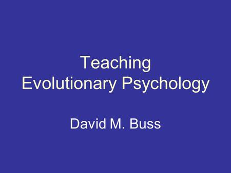 "Teaching Evolutionary Psychology David M. Buss. ""In the distant future... psychology will be based on a new foundation, that of the necessary acquirement."