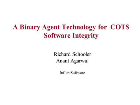 A Binary Agent Technology for COTS Software Integrity Richard Schooler Anant Agarwal InCert Software.