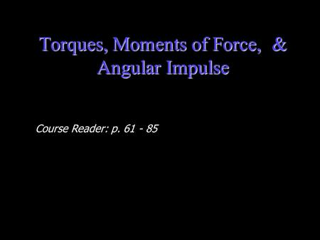 Torques, Moments of Force, & Angular Impulse Course Reader: p. 61 - 85.