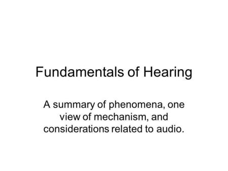 Fundamentals of Hearing A summary of phenomena, one view of mechanism, and considerations related to audio.