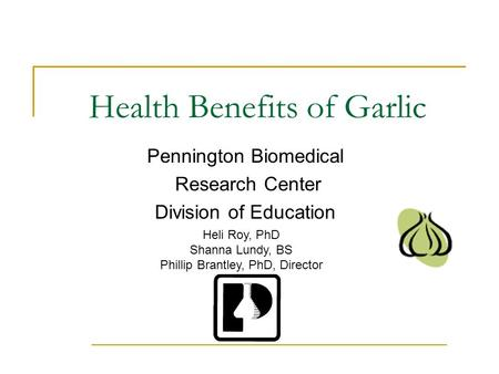 Health Benefits of Garlic Pennington Biomedical Research Center Division of Education Heli Roy, PhD Shanna Lundy, BS Phillip Brantley, PhD, Director.