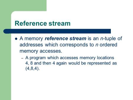 Reference stream A memory reference stream is an n-tuple of addresses which corresponds to n ordered memory accesses. – A program which accesses memory.