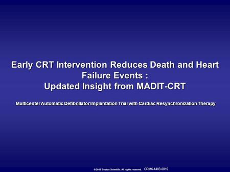 © 2010 Boston Scientific. All rights reserved. CRM6-4403-0810 Early CRT Intervention Reduces Death and Heart Failure Events : Updated Insight from MADIT-CRT.