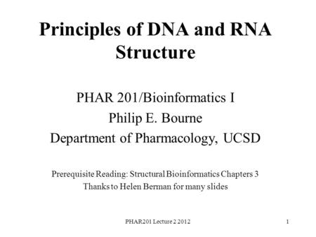 PHAR201 Lecture 2 20121 Principles of DNA and RNA Structure PHAR 201/Bioinformatics I Philip E. Bourne Department of Pharmacology, UCSD Prerequisite Reading: