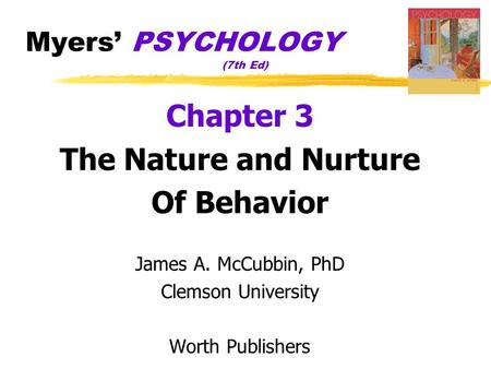 Myers' PSYCHOLOGY (7th Ed) Chapter 3 The Nature and Nurture Of Behavior James A. McCubbin, PhD Clemson University Worth Publishers.