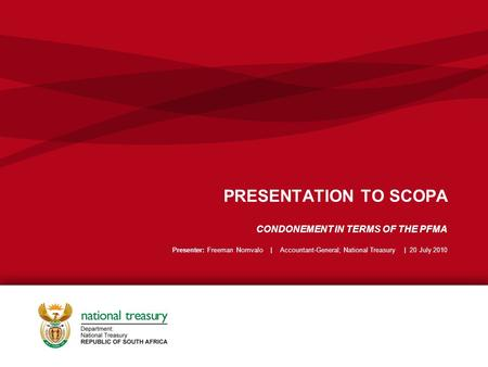 PRESENTATION TO SCOPA CONDONEMENT IN TERMS OF THE PFMA Presenter: Freeman Nomvalo | Accountant-General; National Treasury | 20 July 2010.